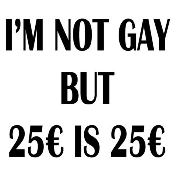 I'M NOT GAY BUT 25€ IS 25€ t-shirt